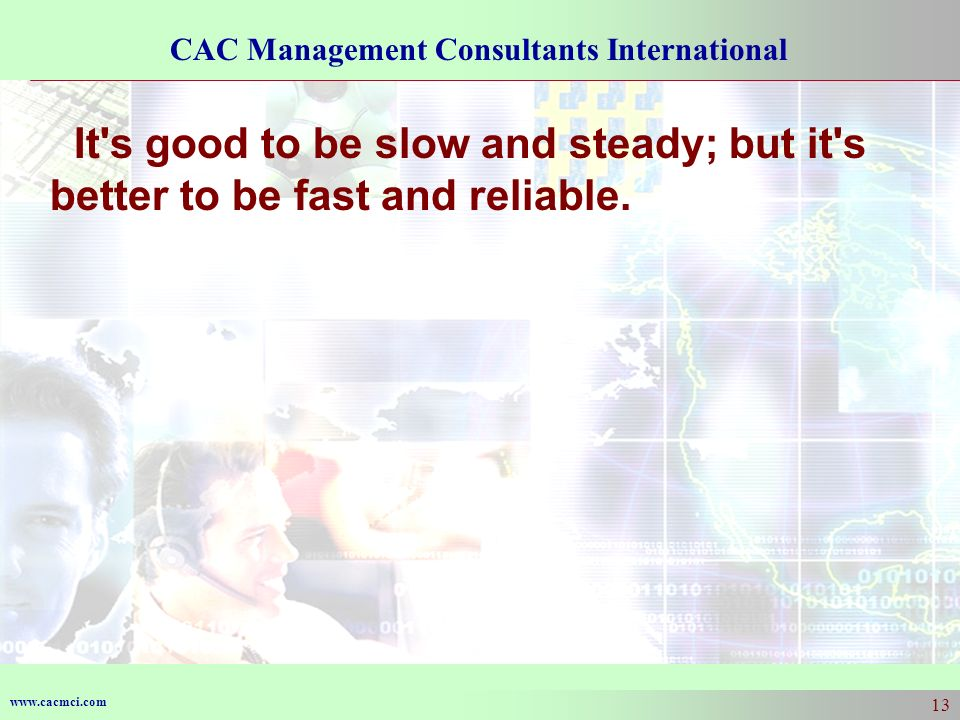 www.cacmci.com CAC Management Consultants International 13 It s good to be slow and steady; but it s better to be fast and reliable.