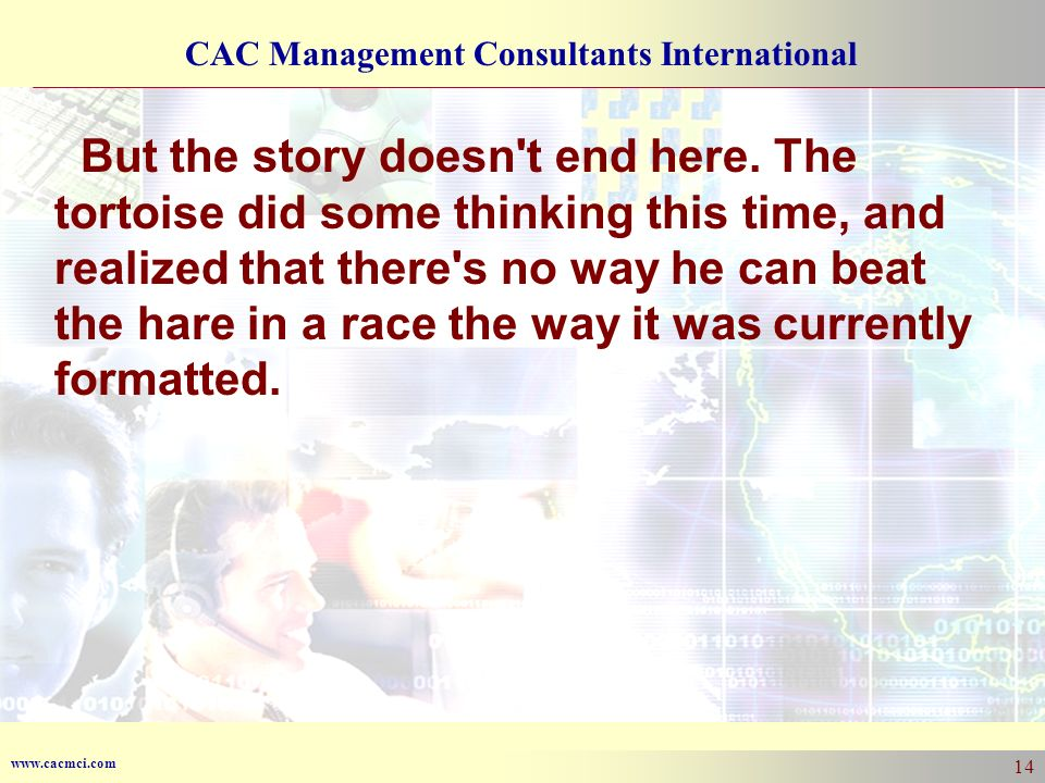 www.cacmci.com CAC Management Consultants International 14 But the story doesn't end here. The tortoise did some thinking this time, and realized that