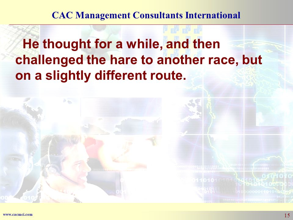 www.cacmci.com CAC Management Consultants International 15 He thought for a while, and then challenged the hare to another race, but on a slightly different route.