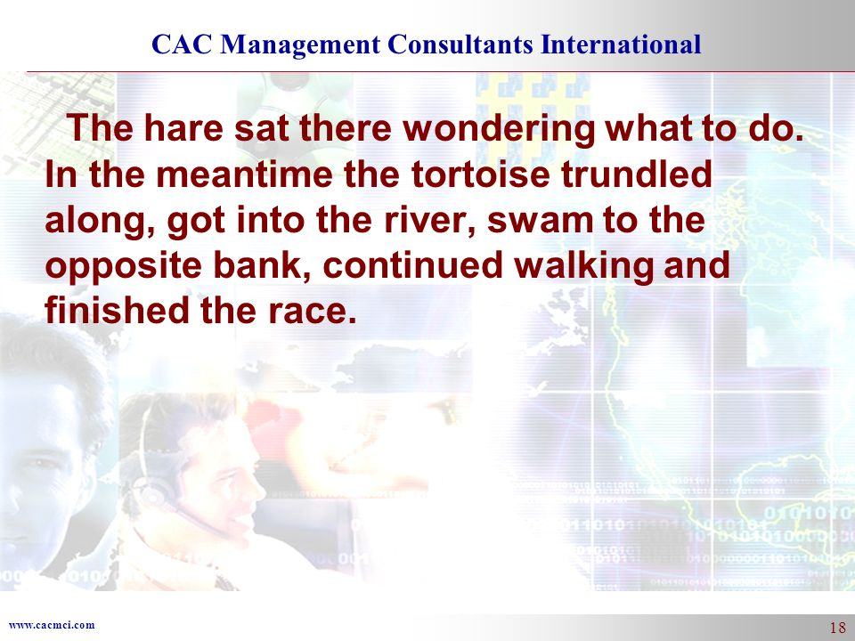 www.cacmci.com CAC Management Consultants International 18 The hare sat there wondering what to do. In the meantime the tortoise trundled along, got i