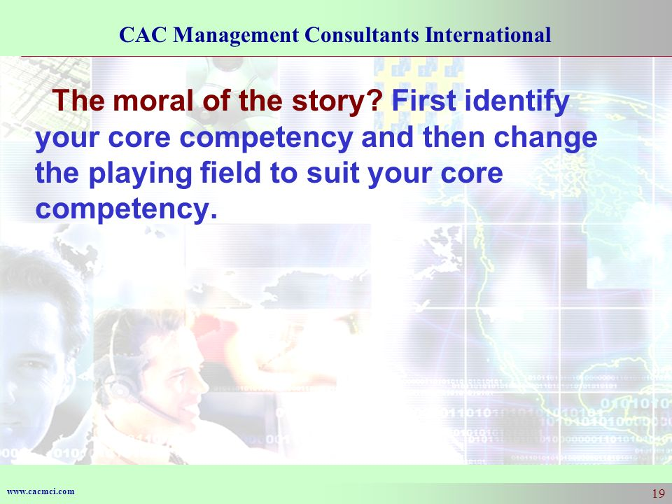 www.cacmci.com CAC Management Consultants International 19 The moral of the story? First identify your core competency and then change the playing fie
