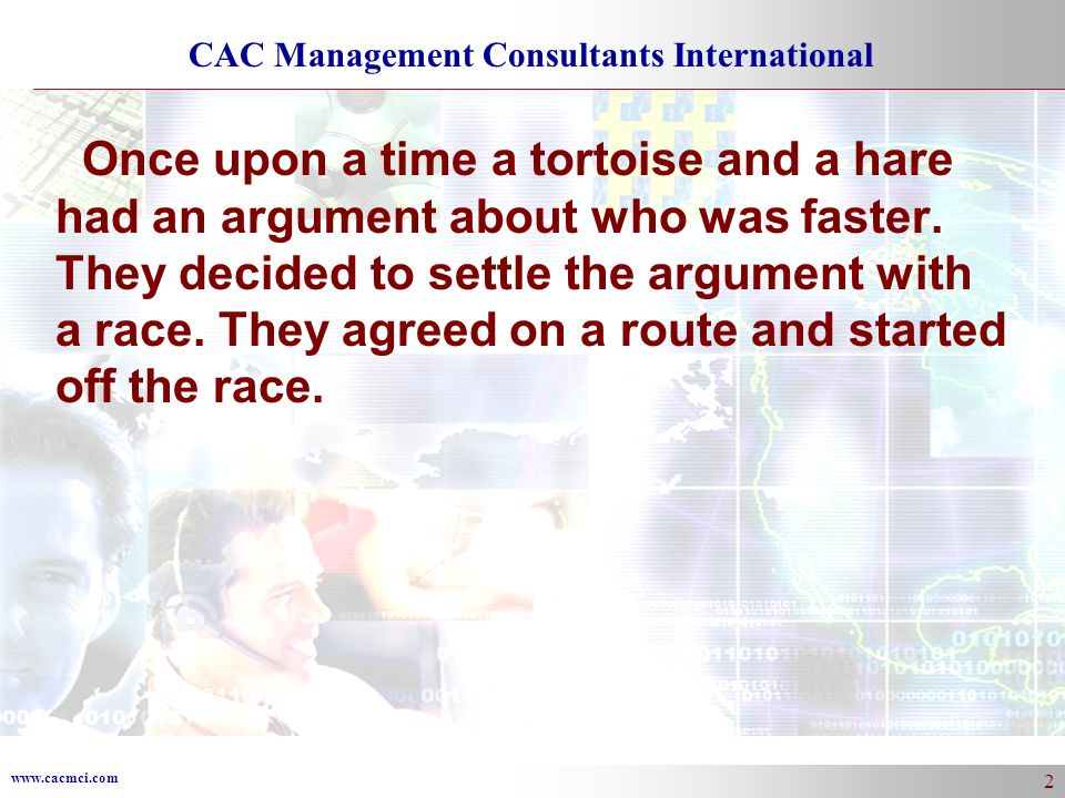 www.cacmci.com CAC Management Consultants International 2 Once upon a time a tortoise and a hare had an argument about who was faster.