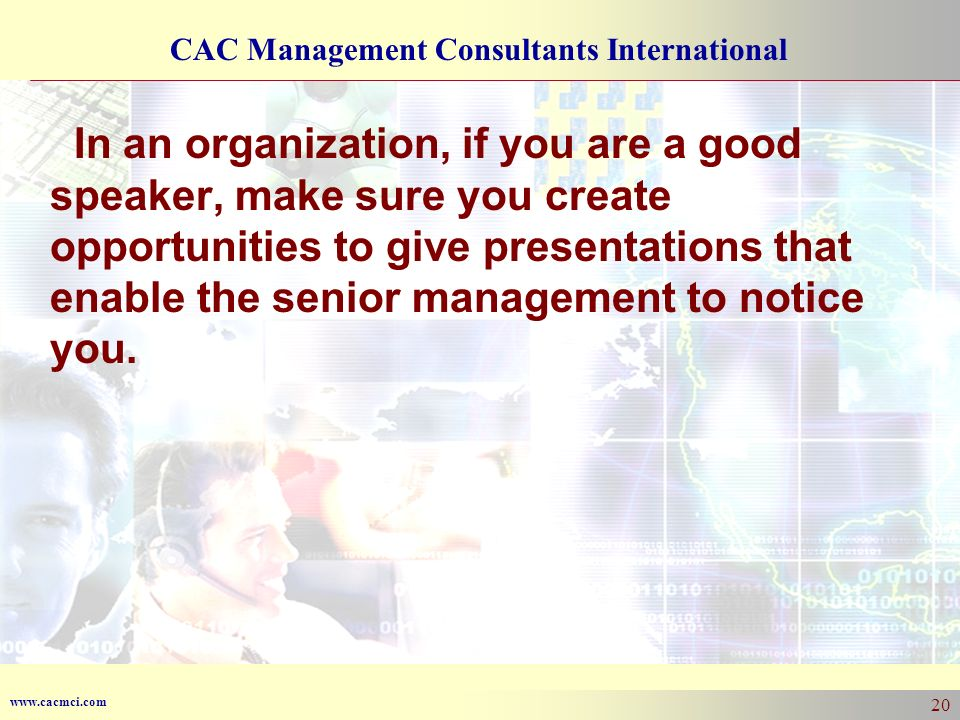 www.cacmci.com CAC Management Consultants International 20 In an organization, if you are a good speaker, make sure you create opportunities to give p