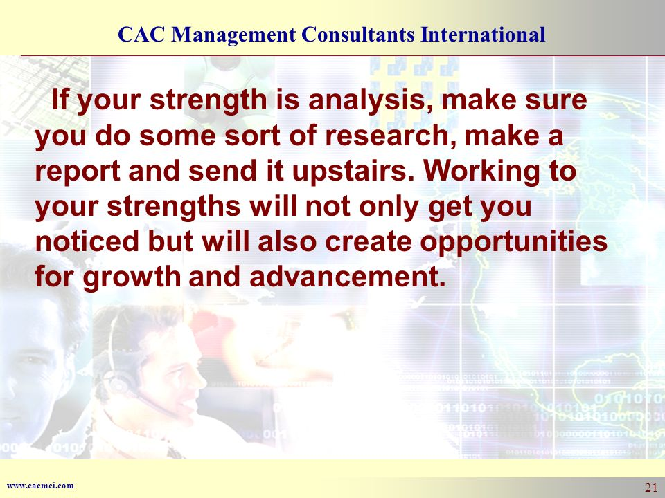 www.cacmci.com CAC Management Consultants International 21 If your strength is analysis, make sure you do some sort of research, make a report and send it upstairs.