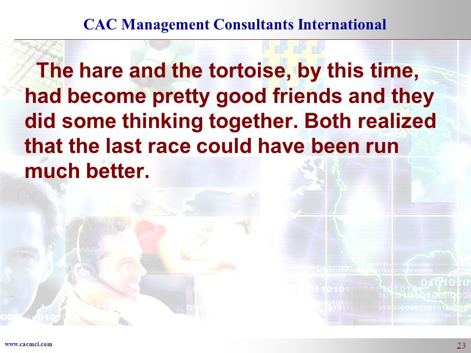 www.cacmci.com CAC Management Consultants International 23 The hare and the tortoise, by this time, had become pretty good friends and they did some thinking together.