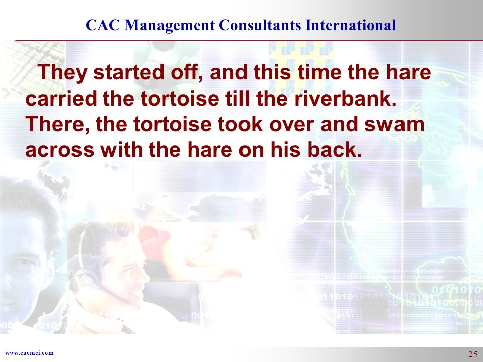 www.cacmci.com CAC Management Consultants International 25 They started off, and this time the hare carried the tortoise till the riverbank. There, th