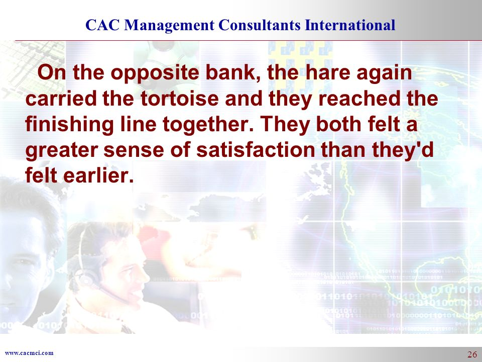 www.cacmci.com CAC Management Consultants International 26 On the opposite bank, the hare again carried the tortoise and they reached the finishing line together.