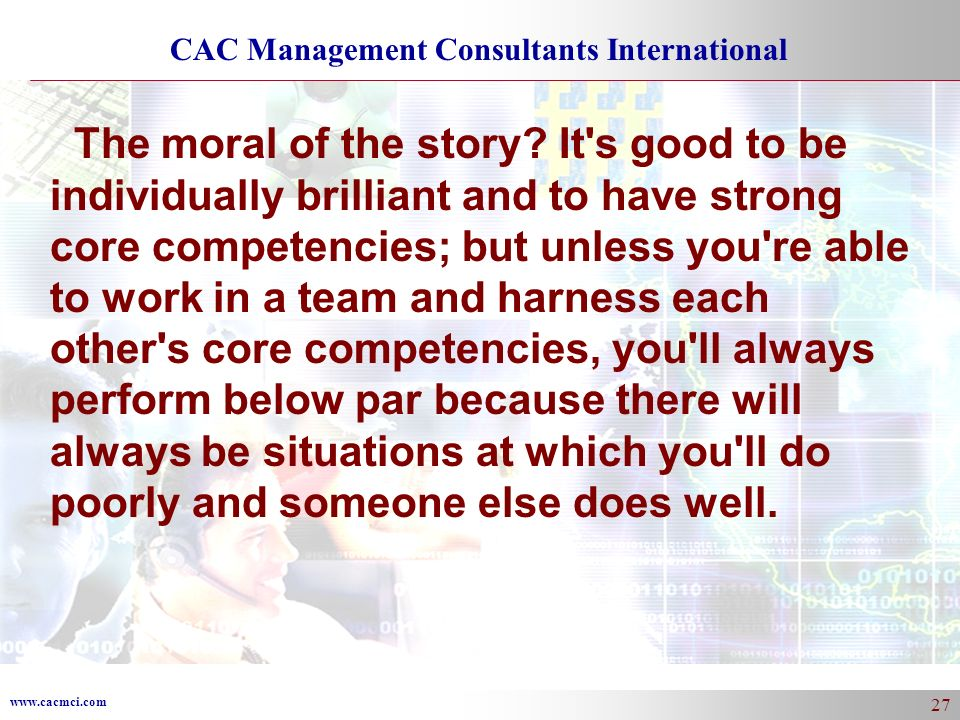 www.cacmci.com CAC Management Consultants International 27 The moral of the story? It's good to be individually brilliant and to have strong core comp
