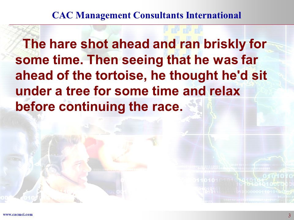 www.cacmci.com CAC Management Consultants International 3 The hare shot ahead and ran briskly for some time.