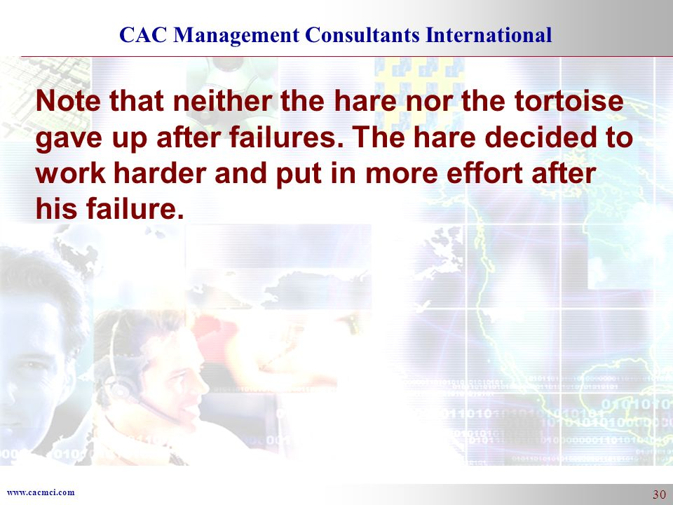 www.cacmci.com CAC Management Consultants International 30 Note that neither the hare nor the tortoise gave up after failures. The hare decided to wor