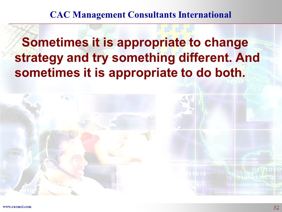 www.cacmci.com CAC Management Consultants International 32 Sometimes it is appropriate to change strategy and try something different.
