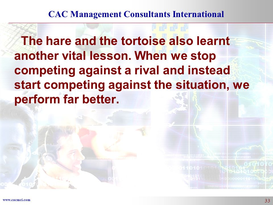 www.cacmci.com CAC Management Consultants International 33 The hare and the tortoise also learnt another vital lesson.
