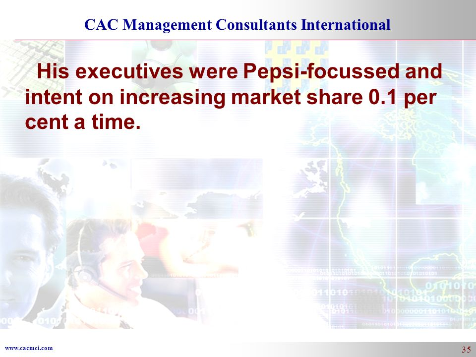 www.cacmci.com CAC Management Consultants International 35 His executives were Pepsi-focussed and intent on increasing market share 0.1 per cent a tim