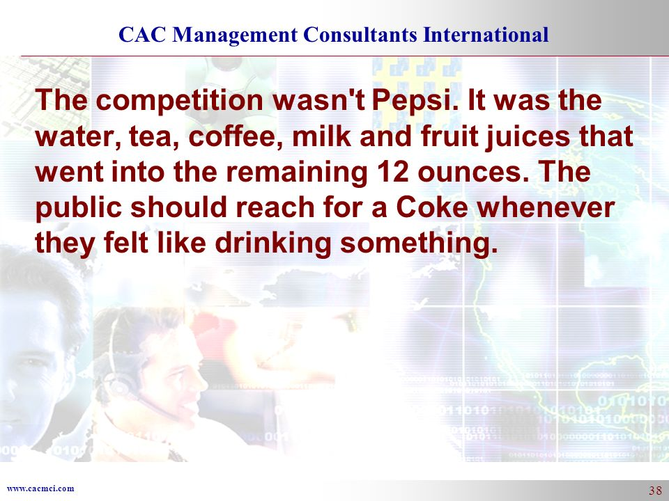 www.cacmci.com CAC Management Consultants International 38 The competition wasn't Pepsi. It was the water, tea, coffee, milk and fruit juices that wen