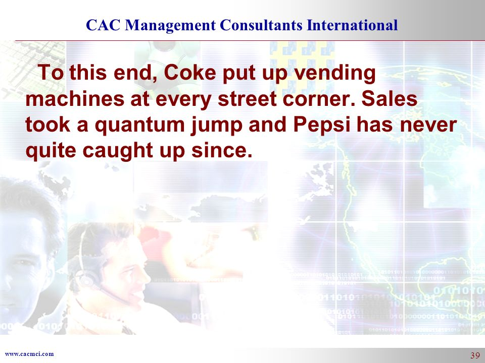 www.cacmci.com CAC Management Consultants International 39 To this end, Coke put up vending machines at every street corner. Sales took a quantum jump