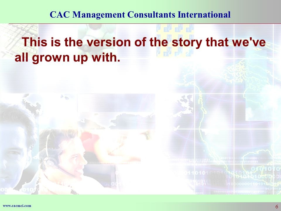 www.cacmci.com CAC Management Consultants International 6 This is the version of the story that we ve all grown up with.