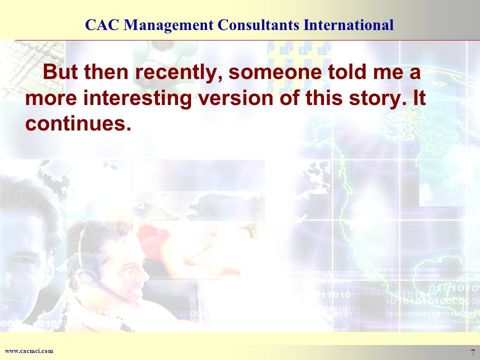 www.cacmci.com CAC Management Consultants International 7 But then recently, someone told me a more interesting version of this story.