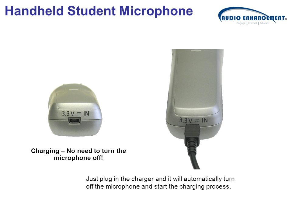 Charging – No need to turn the microphone off! Just plug in the charger and it will automatically turn off the microphone and start the charging proce