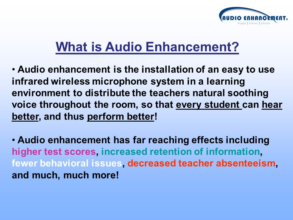 What is Audio Enhancement? Audio enhancement is the installation of an easy to use infrared wireless microphone system in a learning environment to di
