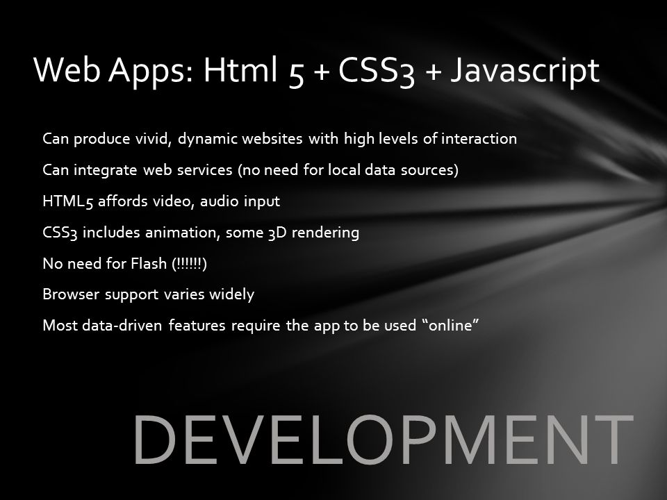 DEVELOPMENT Can produce vivid, dynamic websites with high levels of interaction Can integrate web services (no need for local data sources) HTML5 affo