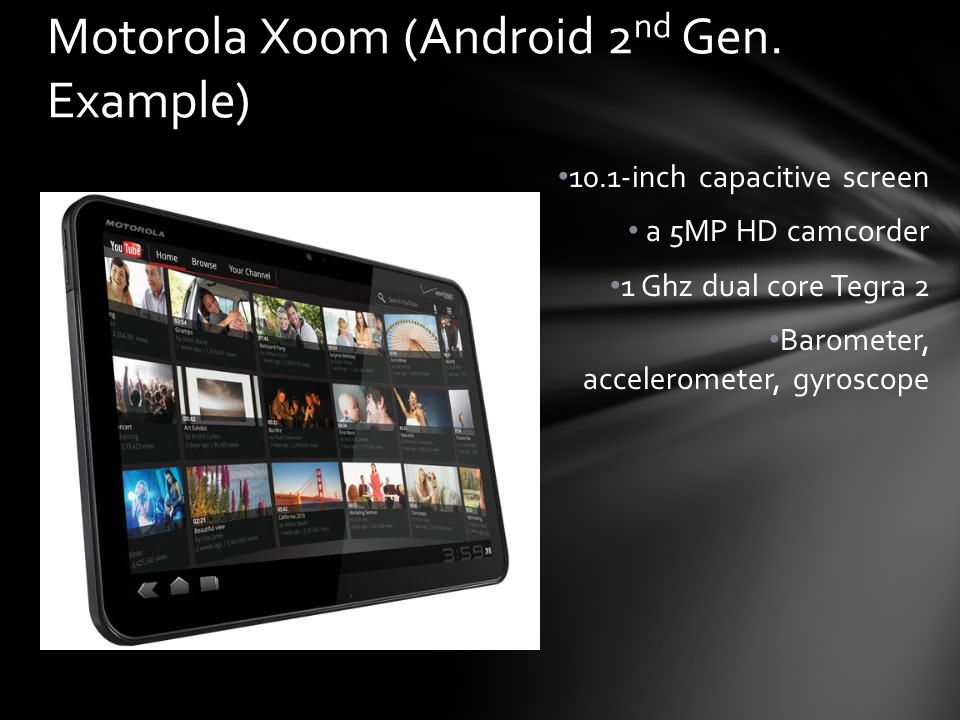 10.1-inch capacitive screen a 5MP HD camcorder 1 Ghz dual core Tegra 2 Barometer, accelerometer, gyroscope Motorola Xoom (Android 2 nd Gen. Example)