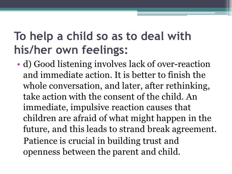 To help a child so as to deal with his/her own feelings: d) Good listening involves lack of over-reaction and immediate action. It is better to finish