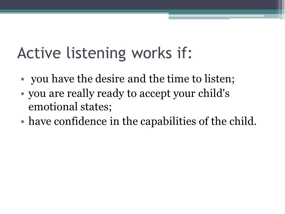 Active listening works if: you have the desire and the time to listen; you are really ready to accept your child's emotional states; have confidence i
