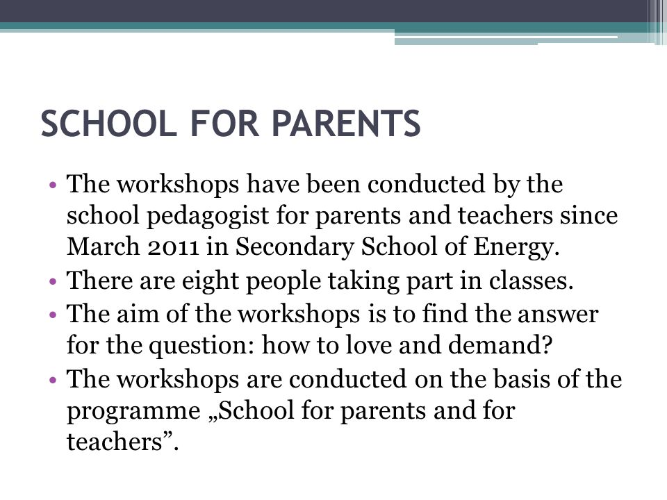 SCHOOL FOR PARENTS The workshops have been conducted by the school pedagogist for parents and teachers since March 2011 in Secondary School of Energy.