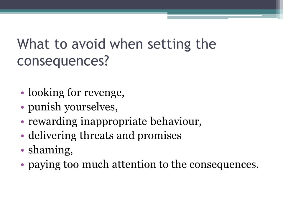 What to avoid when setting the consequences? looking for revenge, punish yourselves, rewarding inappropriate behaviour, delivering threats and promise