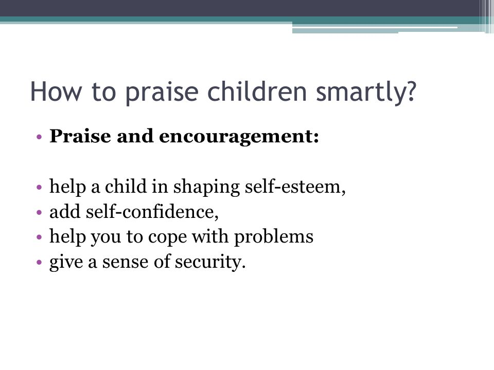 How to praise children smartly? Praise and encouragement: help a child in shaping self-esteem, add self-confidence, help you to cope with problems giv