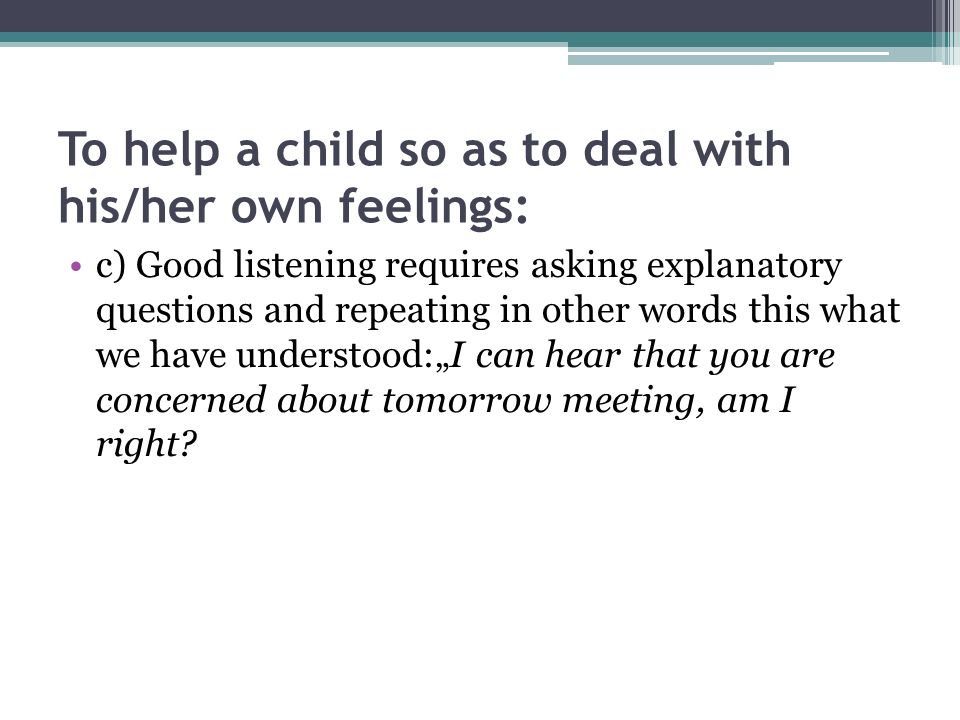 To help a child so as to deal with his/her own feelings: c) Good listening requires asking explanatory questions and repeating in other words this wha