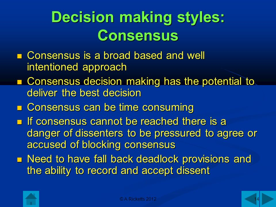 © A Ricketts 201214 Decision making styles: Consensus Consensus is a broad based and well intentioned approach Consensus is a broad based and well intentioned approach Consensus decision making has the potential to deliver the best decision Consensus decision making has the potential to deliver the best decision Consensus can be time consuming Consensus can be time consuming If consensus cannot be reached there is a danger of dissenters to be pressured to agree or accused of blocking consensus If consensus cannot be reached there is a danger of dissenters to be pressured to agree or accused of blocking consensus Need to have fall back deadlock provisions and the ability to record and accept dissent Need to have fall back deadlock provisions and the ability to record and accept dissent