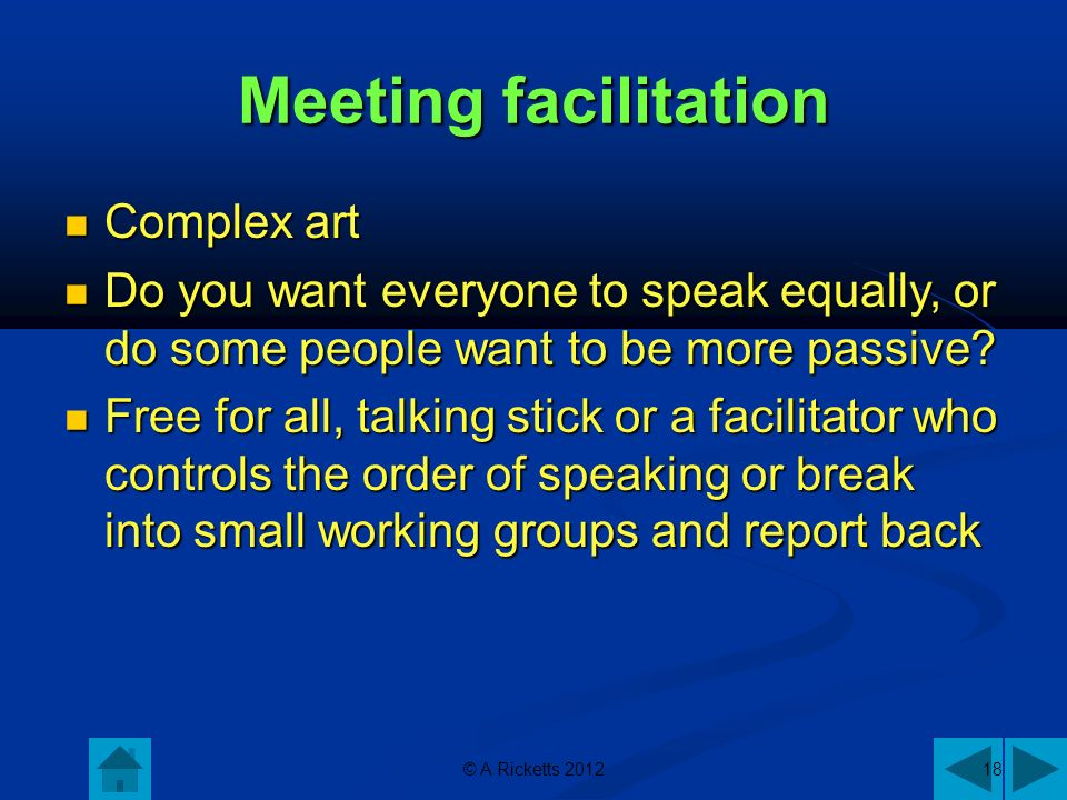 © A Ricketts 201218 Meeting facilitation Complex art Complex art Do you want everyone to speak equally, or do some people want to be more passive.