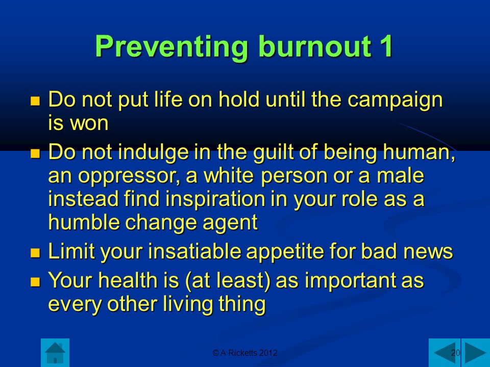 © A Ricketts 201220 Preventing burnout 1 Do not put life on hold until the campaign is won Do not put life on hold until the campaign is won Do not indulge in the guilt of being human, an oppressor, a white person or a male instead find inspiration in your role as a humble change agent Do not indulge in the guilt of being human, an oppressor, a white person or a male instead find inspiration in your role as a humble change agent Limit your insatiable appetite for bad news Limit your insatiable appetite for bad news Your health is (at least) as important as every other living thing Your health is (at least) as important as every other living thing