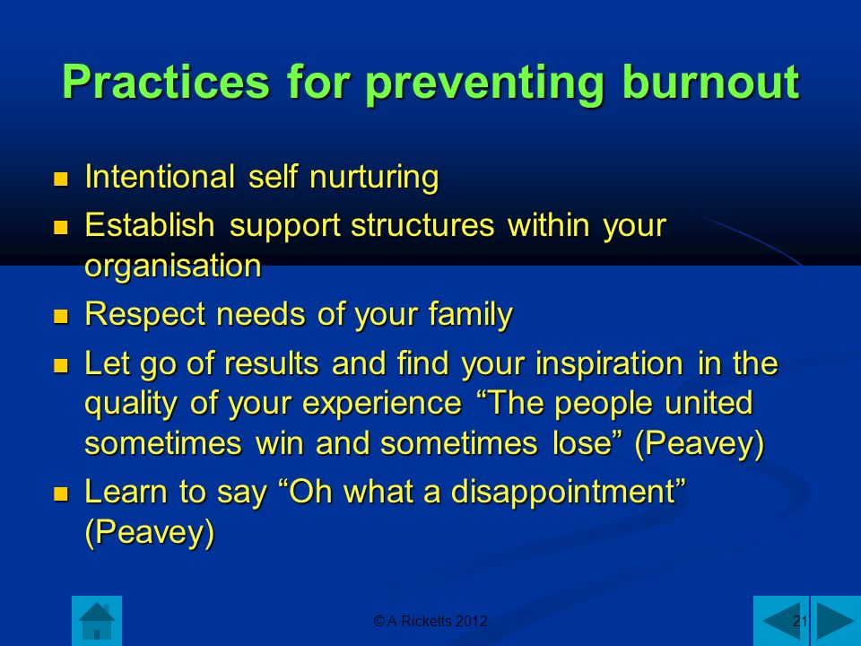 © A Ricketts 201221 Practices for preventing burnout Intentional self nurturing Intentional self nurturing Establish support structures within your organisation Establish support structures within your organisation Respect needs of your family Respect needs of your family Let go of results and find your inspiration in the quality of your experience The people united sometimes win and sometimes lose (Peavey) Let go of results and find your inspiration in the quality of your experience The people united sometimes win and sometimes lose (Peavey) Learn to say Oh what a disappointment (Peavey) Learn to say Oh what a disappointment (Peavey)