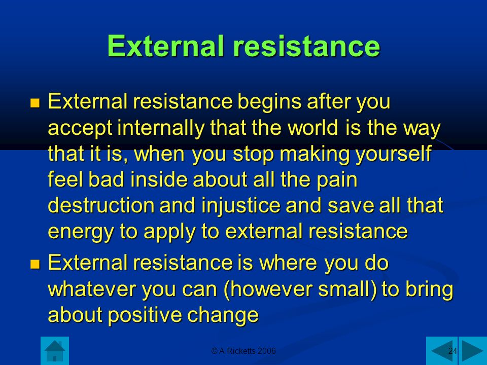 External resistance External resistance begins after you accept internally that the world is the way that it is, when you stop making yourself feel bad inside about all the pain destruction and injustice and save all that energy to apply to external resistance External resistance begins after you accept internally that the world is the way that it is, when you stop making yourself feel bad inside about all the pain destruction and injustice and save all that energy to apply to external resistance External resistance is where you do whatever you can (however small) to bring about positive change External resistance is where you do whatever you can (however small) to bring about positive change © A Ricketts 200624