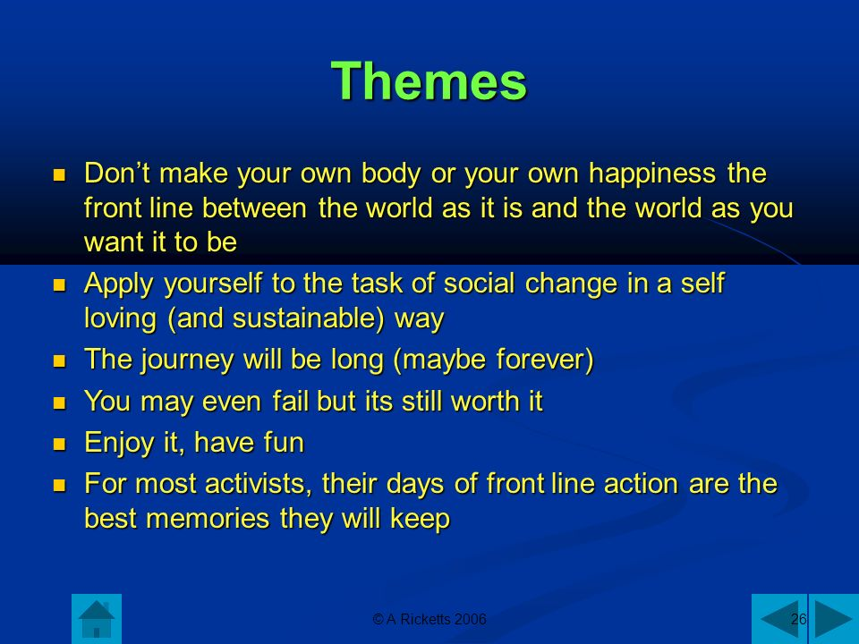Themes Dont make your own body or your own happiness the front line between the world as it is and the world as you want it to be Dont make your own body or your own happiness the front line between the world as it is and the world as you want it to be Apply yourself to the task of social change in a self loving (and sustainable) way Apply yourself to the task of social change in a self loving (and sustainable) way The journey will be long (maybe forever) The journey will be long (maybe forever) You may even fail but its still worth it You may even fail but its still worth it Enjoy it, have fun Enjoy it, have fun For most activists, their days of front line action are the best memories they will keep For most activists, their days of front line action are the best memories they will keep © A Ricketts 200626