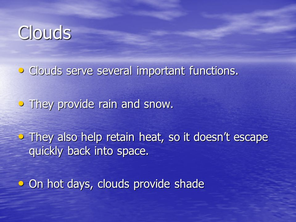 Clouds Clouds serve several important functions. Clouds serve several important functions. They provide rain and snow. They provide rain and snow. The