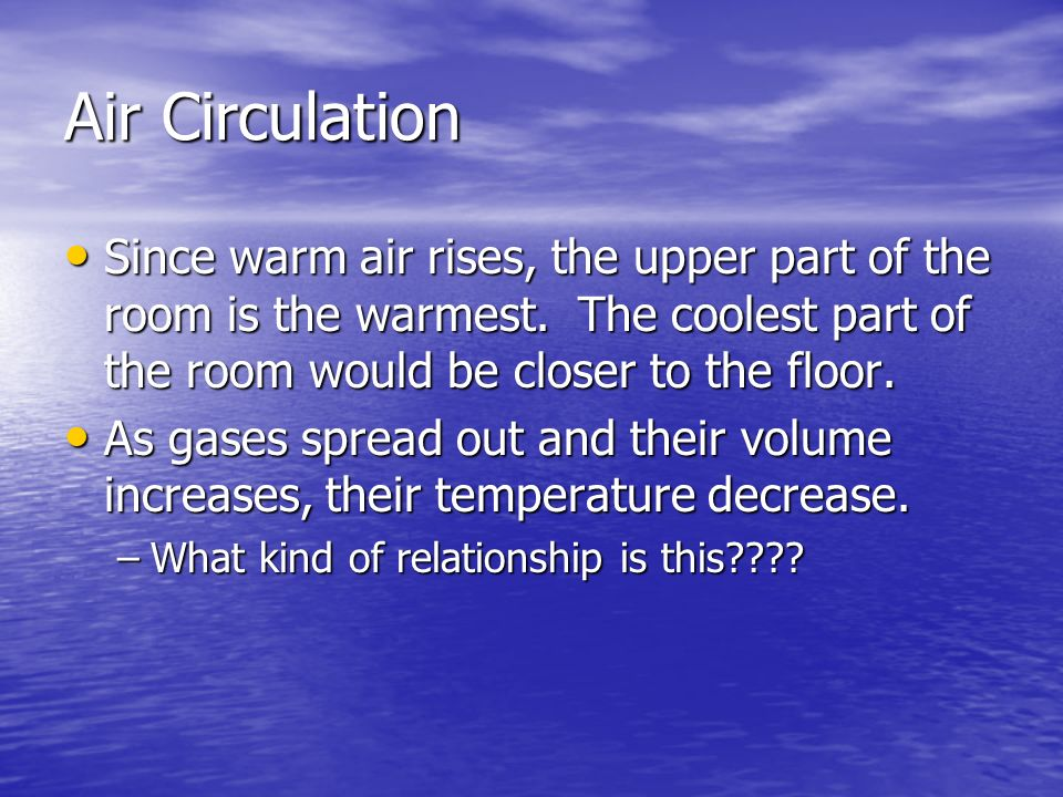 Air Circulation Since warm air rises, the upper part of the room is the warmest. The coolest part of the room would be closer to the floor. Since warm