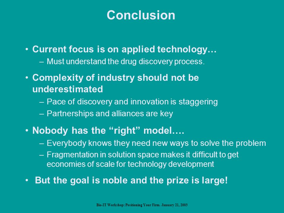 Bio-IT Workshop: Positioning Your Firm. January 21, 2003 Conclusion Current focus is on applied technology… –Must understand the drug discovery proces