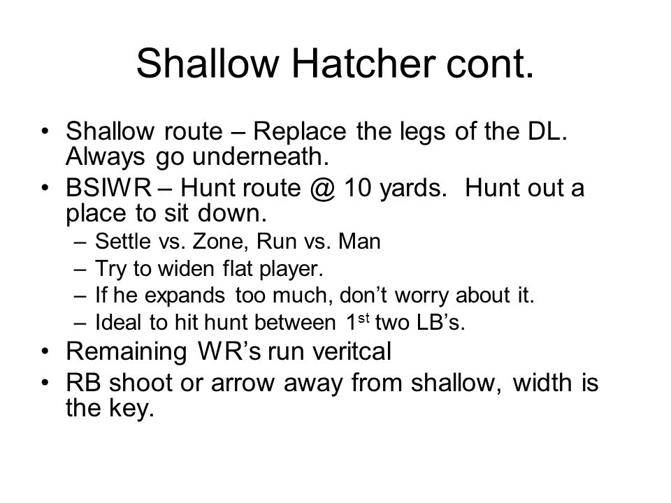 Shallow Hatcher cont. Shallow route – Replace the legs of the DL. Always go underneath. BSIWR – Hunt route @ 10 yards. Hunt out a place to sit down. –