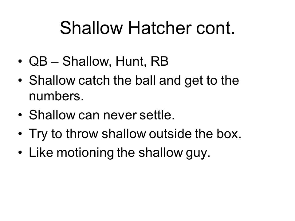 Shallow Hatcher cont. QB – Shallow, Hunt, RB Shallow catch the ball and get to the numbers. Shallow can never settle. Try to throw shallow outside the