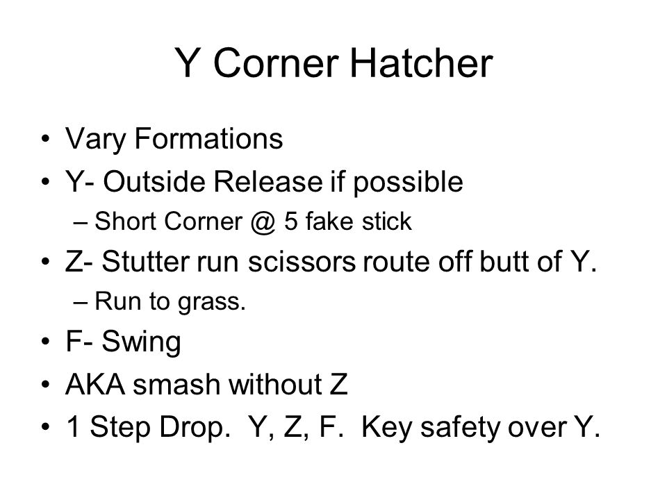 Y Corner Hatcher Vary Formations Y- Outside Release if possible –Short Corner @ 5 fake stick Z- Stutter run scissors route off butt of Y. –Run to gras