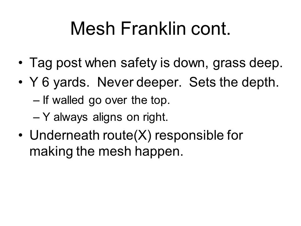 Mesh Franklin cont. Tag post when safety is down, grass deep. Y 6 yards. Never deeper. Sets the depth. –If walled go over the top. –Y always aligns on