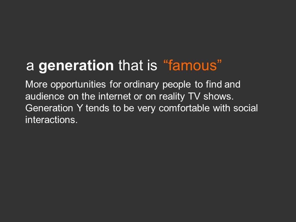 a generation that isfamous More opportunities for ordinary people to find and audience on the internet or on reality TV shows. Generation Y tends to b