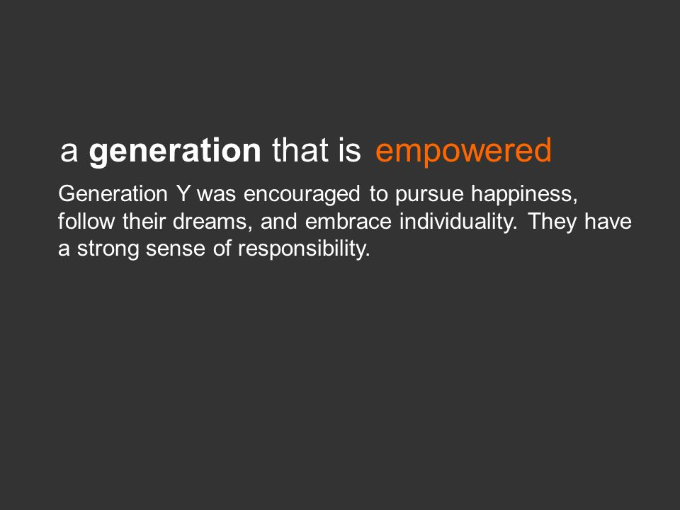 a generation that isempowered Generation Y was encouraged to pursue happiness, follow their dreams, and embrace individuality. They have a strong sens