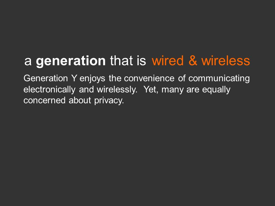 a generation that iswired & wireless Generation Y enjoys the convenience of communicating electronically and wirelessly. Yet, many are equally concern
