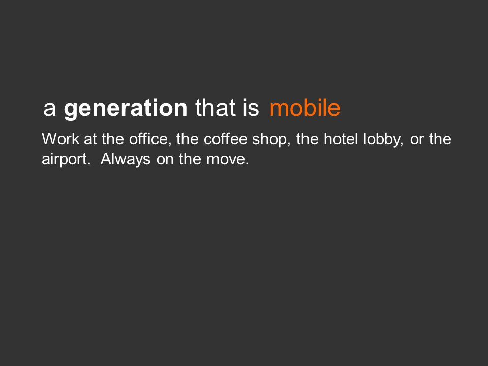 a generation that ismobile Work at the office, the coffee shop, the hotel lobby, or the airport. Always on the move.