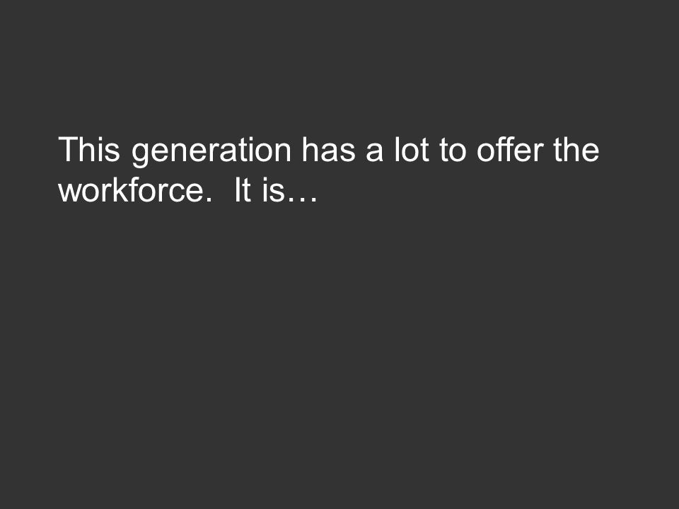 This generation has a lot to offer the workforce. It is…