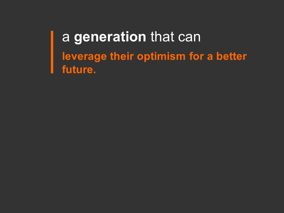 leverage their optimism for a better future. a generation that can